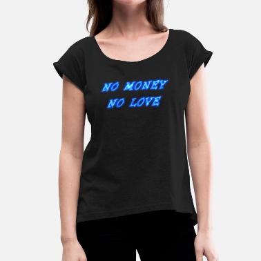 Money Love No Money No Love No money no love - Women's T-Shirt with rolled up sleeves