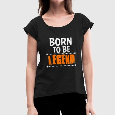 Born to be Legend - Women's T-Shirt with rolled up sleeves