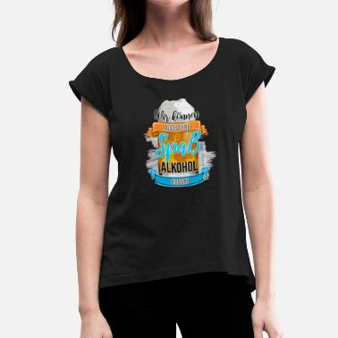 Mega Park ... WITHOUT FUN ALCOHOL HAVE - Beer drinking on malt - Women's T-Shirt with rolled up sleeves