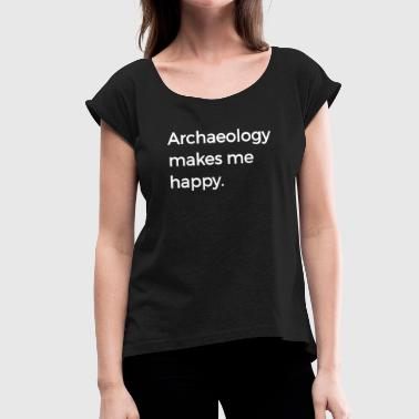 Archaeology Makes Me Happy Archaeology Puns History - Women's T-Shirt with rolled up sleeves