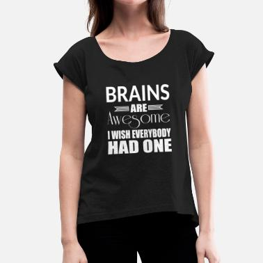 I Wish I Had A Brain Brains Are Awesome I Wish Everybody Had One - Women's T-Shirt with rolled up sleeves