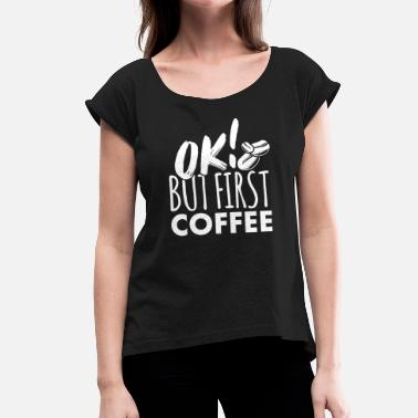 Ok But First Coffee Coffee OK but first coffee - Women's T-Shirt with rolled up sleeves