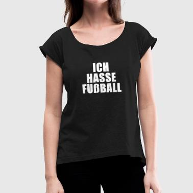Hate Football I hate football - Women's T-Shirt with rolled up sleeves