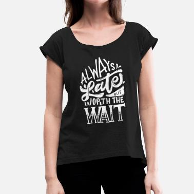 Always Always Late But Worth The Wait - Funny Slogan - T-shirt med upprullade ärmar dam