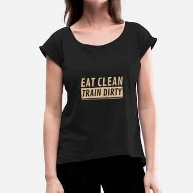 Eat Clean Train Dirty Eat Clean Train Dirty - Frauen T-Shirt mit gerollten Ärmeln