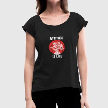 Attitude Is Life Everything Attitude Is Everything - Women's T-Shirt with rolled up sleeves
