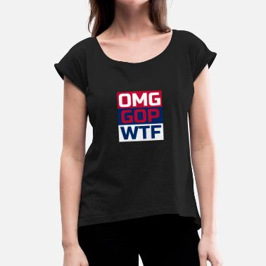 Gop OMG GOP WTF Gift for Democrats and Anti Trump People - Women's T-Shirt with rolled up sleeves
