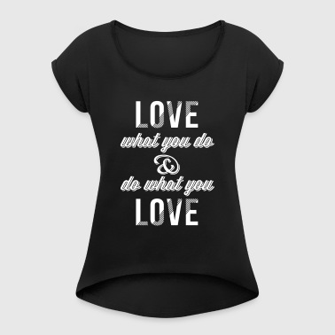 Love what you do 1C - Frauen T-Shirt mit gerollten Ärmeln