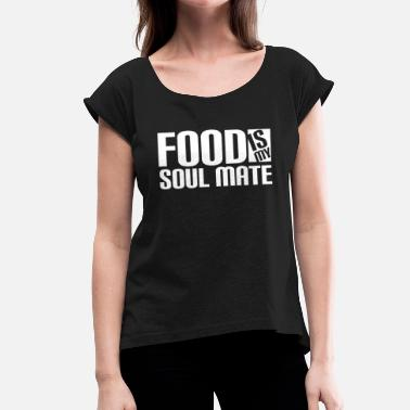 Soul Mates FOOD IS MY SOUL MATE - Women's T-Shirt with rolled up sleeves
