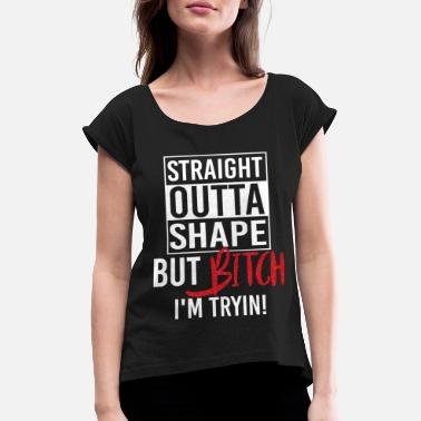 Outta Straight Outta Shape But Bitch I'm Trying Funny - T-shirt à manches retroussées Femme