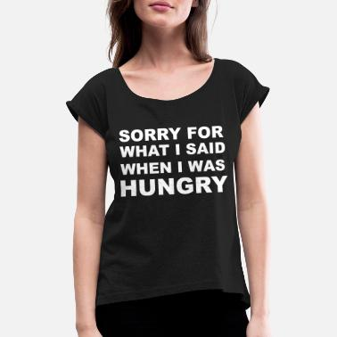 Hungry Sorry for What I Said When I Was Hungry. - Women's Rolled Sleeve T-Shirt