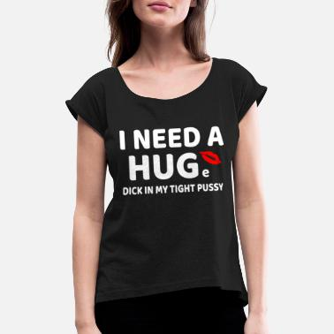 Enjoy Cock I need a HUGe dick in my pussy pun t-shirt - Women's T-Shirt with rolled up sleeves