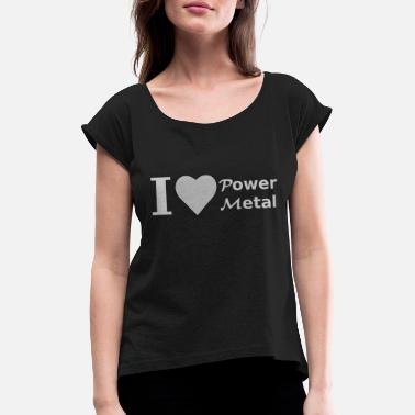 Power Metal I love Power Metal - Women's Rolled Sleeve T-Shirt