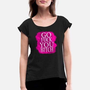 Fuck Bitches Go Fuck You Bitch - Frauen T-Shirt mit gerollten Ärmeln
