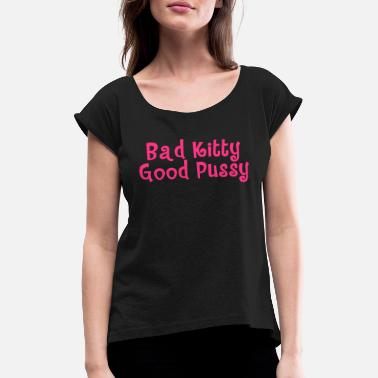 Slag Bad Kitty Good Pussy - Women's Rolled Sleeve T-Shirt