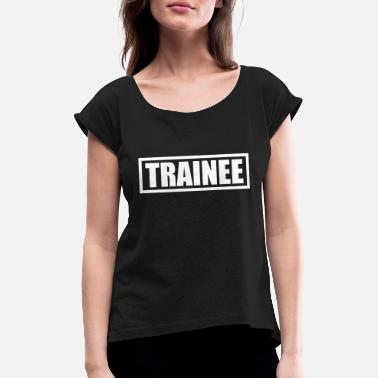 For Trainees Trainee - Women's Rolled Sleeve T-Shirt