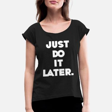Just Do It Later JUST DO IT LATER - Frauen T-Shirt mit gerollten Ärmeln
