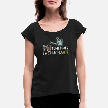 Wet Sometimes I Wet My Plants - Women's Rolled Sleeve T-Shirt