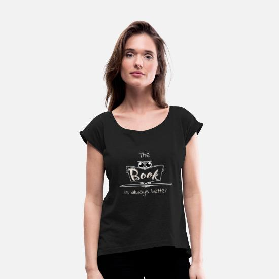 Better T-Shirts - The Book Is Always Better T-Shirt, Book Lover - Women's Rolled Sleeve T-Shirt black