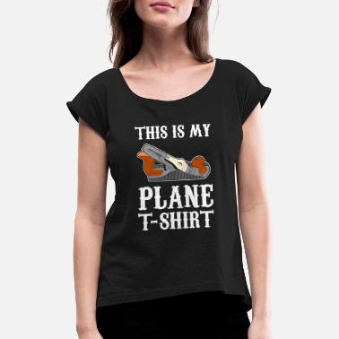 Carpentry My Plane print | Funny Carpentry Woodworking Gift - Women's Rolled Sleeve T-Shirt