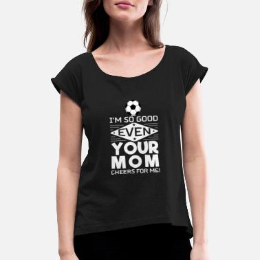 Soccer Soccer-I'm So Good Even Your Mom Cheers For Me - Frauen T-Shirt mit gerollten Ärmeln