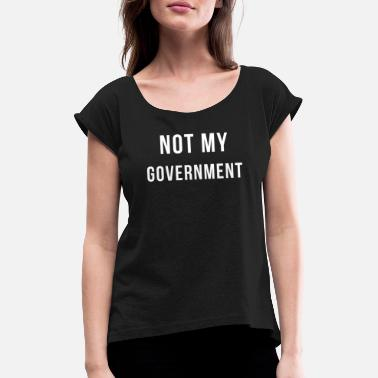 Regierung Not my Government - Politik Rebell Demonstration - Frauen T-Shirt mit gerollten Ärmeln