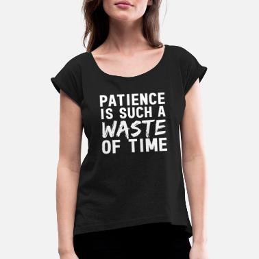 Patience Patience Is Such A Waste Of Time - Women's Rolled Sleeve T-Shirt