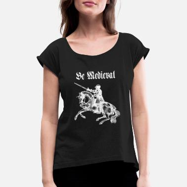 Medieval Times Be Medieval - Women's Rolled Sleeve T-Shirt