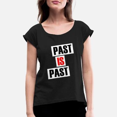 Past Past is past - Women's Rolled Sleeve T-Shirt