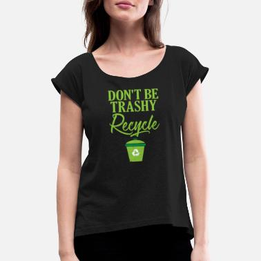 Ecofriendly Don't Be Trashy Recycle Ecofriendly - Women's Rolled Sleeve T-Shirt