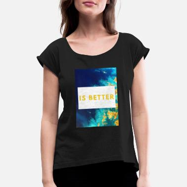Is Better - Women's Rolled Sleeve T-Shirt