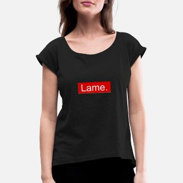 Lame Lame. - Women's Rolled Sleeve T-Shirt