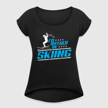 SKI WINTER SPORTS PISTE SKIER: RATHER BE SKIING - Women's T-shirt with rolled up sleeves