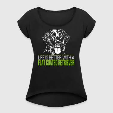 Life is better with a FLAT COATED RETRIEVER - Frauen T-Shirt mit gerollten Ärmeln