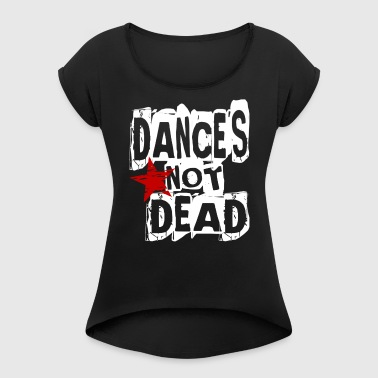 Dance is not Dead - Dance Shirt - Women's T-shirt with rolled up sleeves