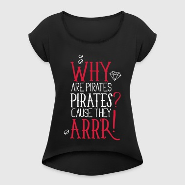Why are pirates pirates? Cause They arrrrrr! - Women's T-shirt with rolled up sleeves
