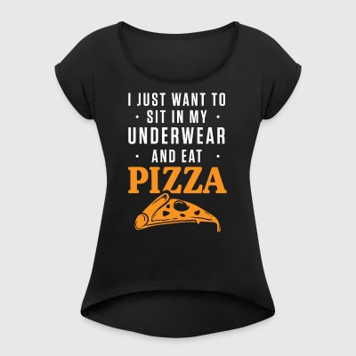 Sit In My Underwear And Eat Pizza - Women's T-shirt with rolled up sleeves
