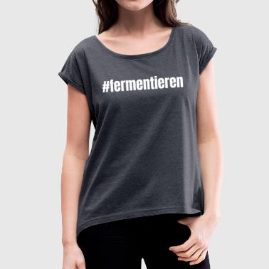 Fermentation ferment ferment youth word Funny sayings - Women's T-Shirt with rolled up sleeves