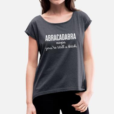 Still Witze Abracadabra - Nope. You're Still A Bitch. - Frauen T-Shirt mit gerollten Ärmeln