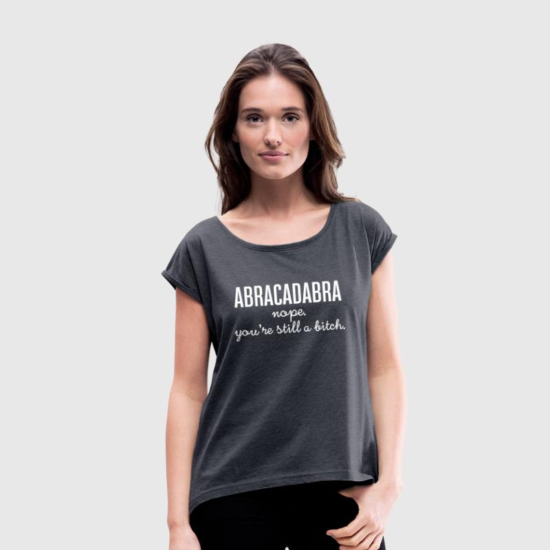 Abracadabra - Nope. You\'re Still A Bitch. - Vrouwen T-shirt met opgerolde mouwen
