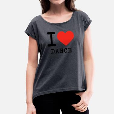I Love Dance I love dance - Women's T-Shirt with rolled up sleeves