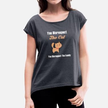 Disrespectful YOU DISRESPECT THE CAT YOU DISRESPECT THE FAMILY - Women's T-Shirt with rolled up sleeves