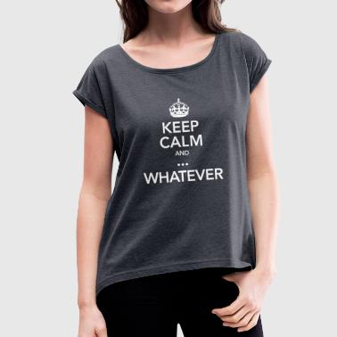 Keep Calm And ... Whatever - Vrouwen T-shirt met opgerolde mouwen