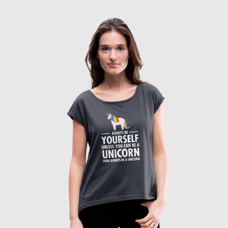 Always Be Yourself - Unless You Can Be A Unicorn.. - Vrouwen T-shirt met opgerolde mouwen