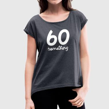 60 Something - Women's T-shirt with rolled up sleeves