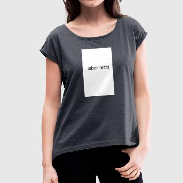 not talk - Women's T-Shirt with rolled up sleeves