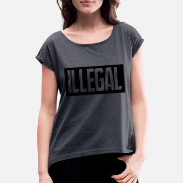 Illegal illegal - Women's Rolled Sleeve T-Shirt