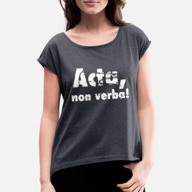Acta Acta, non verba! - Acts, not words! Latin - Women's Rolled Sleeve T-Shirt