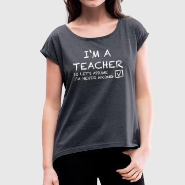 I'M A TEACHER - Women's T-shirt with rolled up sleeves
