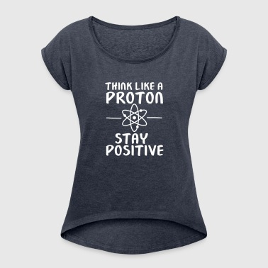 Think Like A Proton - Stay Positive - Women's T-shirt with rolled up sleeves